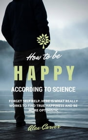 How to be happy according to science. Forget self help. Here is what really works to find true happiness and be more optimistic ebook by Alex Carver