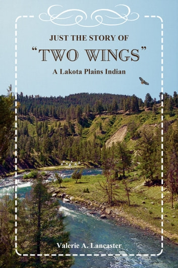 "Just the Story of ""Two Wings"" A Lakota Plains Indian ebook by Valerie A. Lancaster"