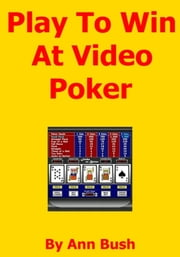 Play To Win At Video Poker ebook by Ann Bush