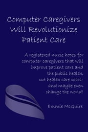 Computer Caregivers Will Revolutionize Patient Care ebook by Emmie McGuire