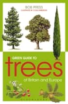 Green Guide to Trees Of Britain And Europe ebook by Bob Press,Colin Emberson