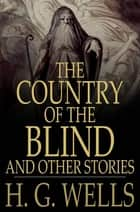 The Country of the Blind, and Other Stories ebook by H. G. Wells