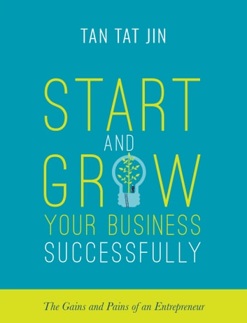 Start and Grow Your Business Successfully - The Gains and Pains of an Entrepreneur ebook by Tan Tat Jin