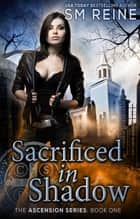 Sacrificed in Shadow - An Urban Fantasy Novel ebook by S M Reine