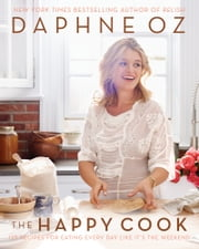 The Happy Cook - 125 Recipes for Eating Every Day Like It's the Weekend ebook by Daphne Oz