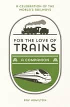 For the Love of Trains - A Celebration of the World's Railways ebook by Ray Hamilton