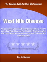 West Nile Disease - An Exhaustive Look At A Deadly Disease Where You Will Learn Top-Rated Secrets For West Nile Treatment, West Nile Fever, West Nile Symptoms and How To Defeat The West Nile Virus ebook by Tina Knutsen