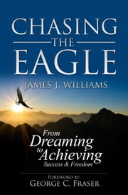 CHASING THE EAGLE: From Dreaming To Achieving Success & Freedom ebook by James J. Williams