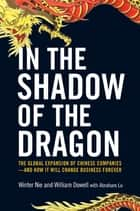 In the Shadow of the Dragon - The Global Expansion of Chinese Companies--and How It Will Change Business Forever ebook by Winter Nie, William Dowell