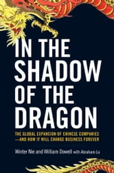 In the Shadow of the Dragon - The Global Expansion of Chinese Companies--and How It Will Change Business Forever ebook by Winter Nie,William Dowell