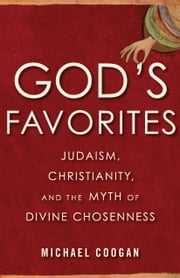God's Favorites - Judaism, Christianity, and the Myth of Divine Chosenness ebook by Michael Coogan