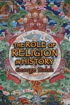 The Role of Religion in History ebook by George Walsh