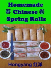 Homemade Chinese Spring Rolls: Recipes with Photos ebook by Hongyang(Canada)/ 红洋(加拿大)