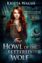 Howl of the Fettered Wolf - The Invisible Entente, #4 ebook by Krista Walsh