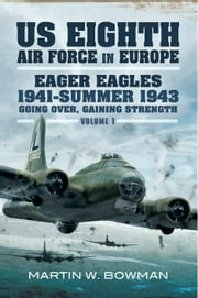 US Eighth Air Force in Europe - Eager Eagles 19410 Summer 1943 Going Over, Gaining Strength- Volume 1 ebook by Martin W Bowman