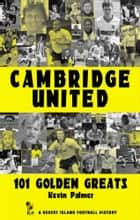 Cambridge United: 101 Golden Greats 1921-2002 ebook by Kevin Palmer