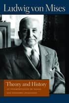 Theory and History - An Interpretation of Social and Economic Evolution ebook by Ludwig von Mises, Bettina Bien Greaves
