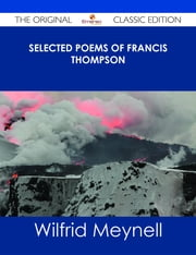 Selected Poems of Francis Thompson - The Original Classic Edition ebook by Wilfrid Meynell