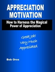 Appreciation Motivation: How to Harness the Magical Power of Appreciation ebook by Bob Oros