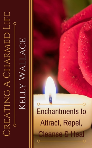 Creating A Charmed Life - Enchantments To Attract, Repel, Cleanse and Heal ebook by Kelly Wallace