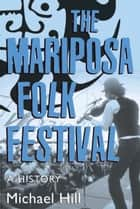 The Mariposa Folk Festival - A History ebook by Michael Hill