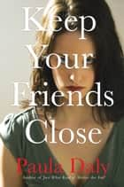 Keep Your Friends Close ebook by Paula Daly
