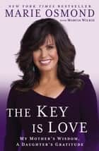 The Key Is Love - My Mother's Wisdom, A Daughter's Gratitude ebook by Marie Osmond, Marcia Wilkie