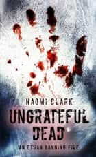 Ungrateful Dead: An Ethan Banning File ebook by Naomi Clark