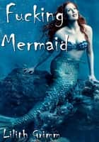 Fucking Mermaid ebook by Lilith Grimm
