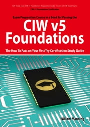 CIW v5 Foundations: 11D0-510 Exam Certification Exam Preparation Course in a Book for Passing the CIW v5 Foundations Exam - The How To Pass on Your First Try Certification Study Guide: 11D0-510 Exam Certification Exam Preparation Course in a Book for ebook by William Manning