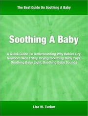 Soothing A Baby - A Quick Guide To Understanding Why Babies Cry, Newborn Won t Stop Crying, Soothing Baby Toys, Soothing Baby Light, Soothing Baby Sounds ebook by Lisa Tucker