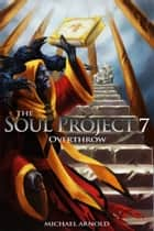 The Soul Project 7 Overthrow ebook by Michael Arnold