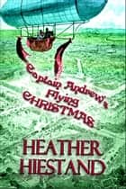Captain Andrew's Flying Christmas ebook by Heather Hiestand