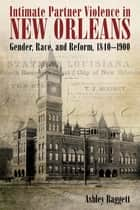 Intimate Partner Violence in New Orleans - Gender, Race, and Reform, 1840-1900 ebook by