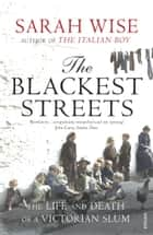 The Blackest Streets - The Life and Death of a Victorian Slum eBook by Sarah Wise