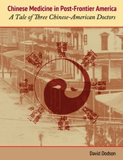 Chinese Medicine in Post-Frontier America: A Tale of Three Chinese-American Doctors ebook by David Dodson