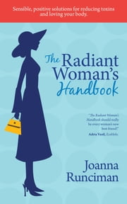 The Radiant Woman's Handbook - Sensible, Positive Solutions for Reducing Toxins and Loving Your Body ebook by Joanna Runciman