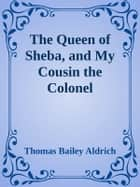 The Queen of Sheba, and My Cousin the Colonel ebook by Thomas Bailey Aldrich