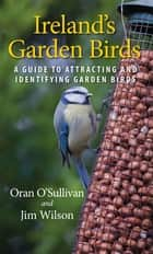 Ireland's Garden Birds - A Guide to Attracting and Identifying Garden Birds ebook by Oran O'Sullivan, Jim Wilson
