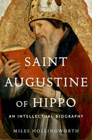 Saint Augustine of Hippo: An Intellectual Biography - An Intellectual Biography ebook by Miles Hollingworth