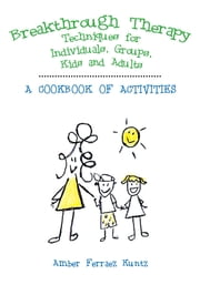 Breakthrough Therapy Techniques for Individuals, Groups, Kids and Adults - A Cookbook of Activities ebook by Amber Ferraez Kuntz