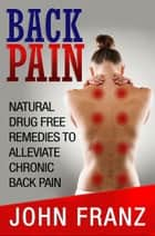 Back Pain: Natural Drug Free Remedies to Alleviate Chronic Back Pain ebook by John Franz
