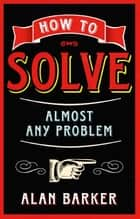 How to Solve Almost Any Problem ebook by Alan Barker