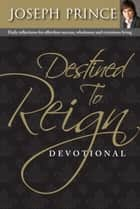 Destined To Reign Devotional - Daily reflections for effortless success, wholeness and victorious living ebook by Joseph Prince