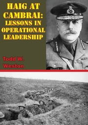 Haig At Cambrai: Lessons In Operational Leadership ebook by Todd W. Weston