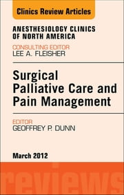 Surgical Palliative Care and Pain Management, An Issue of Anesthesiology Clinics ebook by Geoffrey Dunn,Sugantha Ganapathy,Vincent W S Chan