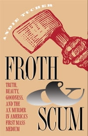 Froth and Scum - Truth, Beauty, Goodness, and the Ax Murder in America's First Mass Medium ebook by Andie Tucher
