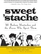 Sweet 'stache - 50 Badass Mustaches and the Faces Who Sport Them ebook by Jon Chattman, Rich Tarantino, Brett Underhill,...