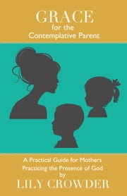 Grace for the Contemplative Parent - A Practical Guide for Mothers Practicing the Presence of God ebook by Lily Crowder
