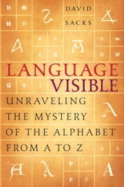 Language Visible - Unraveling the Mystery of the Alphabet from A to Z ebook by David Sacks